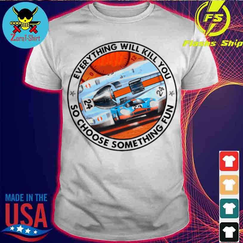 24 Racing Everything Will Kill You So Choose Something Fun Shirt