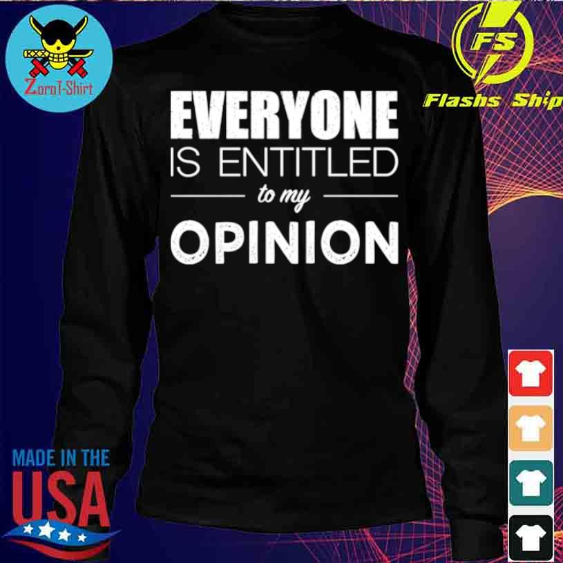 Everyone Is Entitled To My Opinion Sarcastic Shirt longsleeve