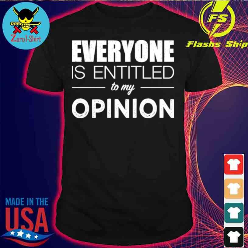Everyone Is Entitled To My Opinion Sarcastic Shirt