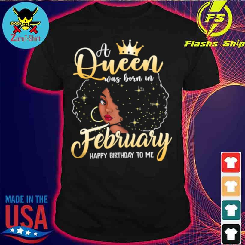 A Queen Was Born In February Happy Birthday To Me Shirt