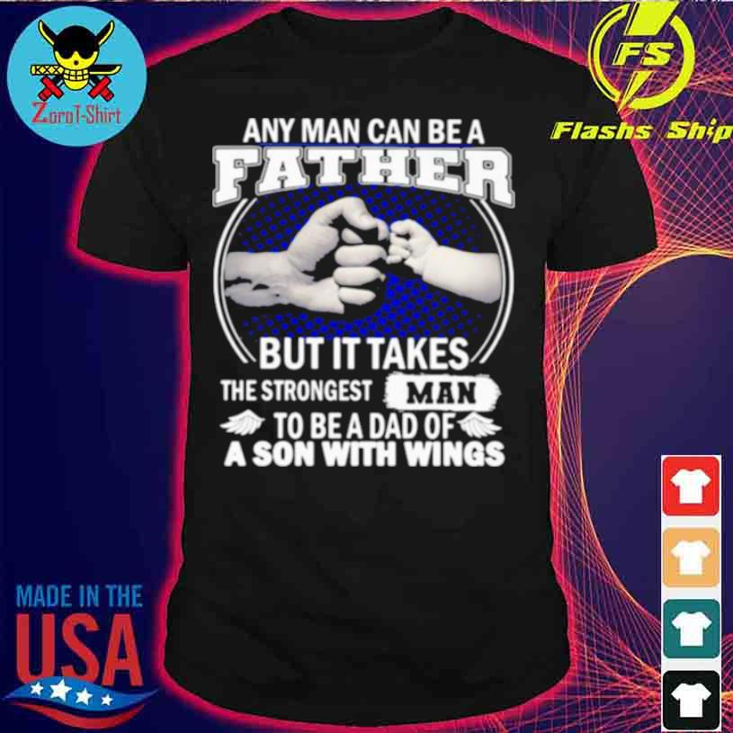 Any Man Can Be A Father But It Takes The Strongest Man To Be A Dad Of A Son With Wings Shirt