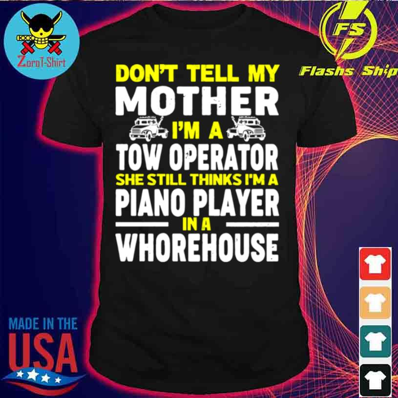 Dont Tell My Mother Im A Tow Operator She Still Thinks Im A Piano Player In A Whorehouse Shirt
