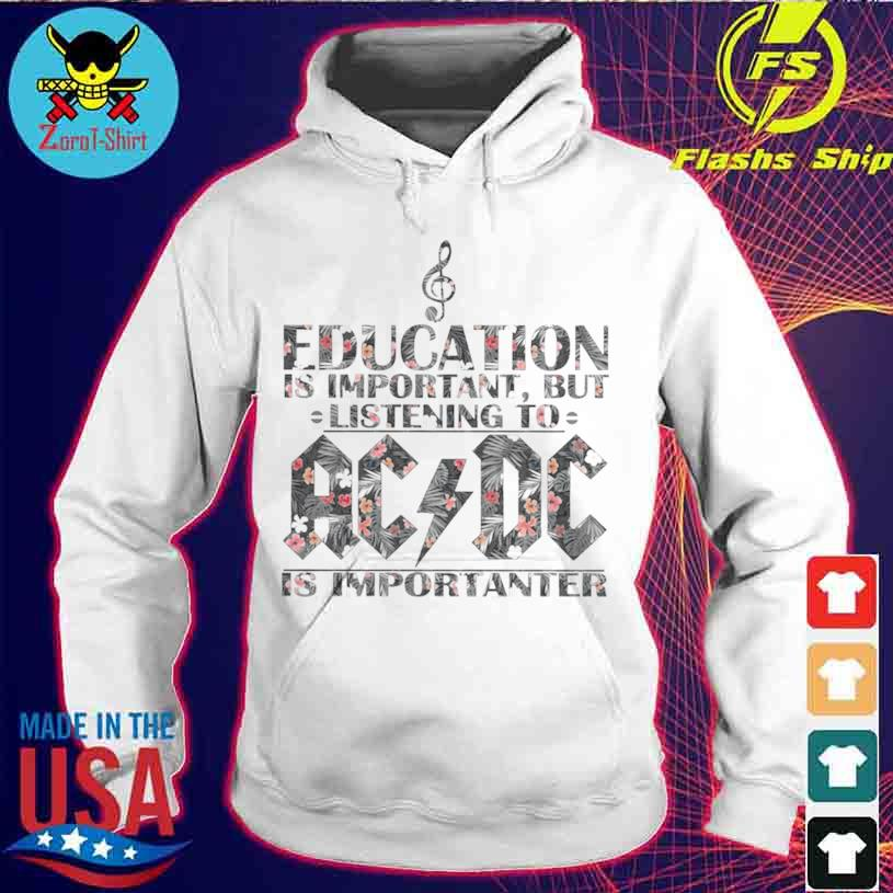 Education Is Important But Listening To Ac Dc Is Importanter Floral Shirt hoodie