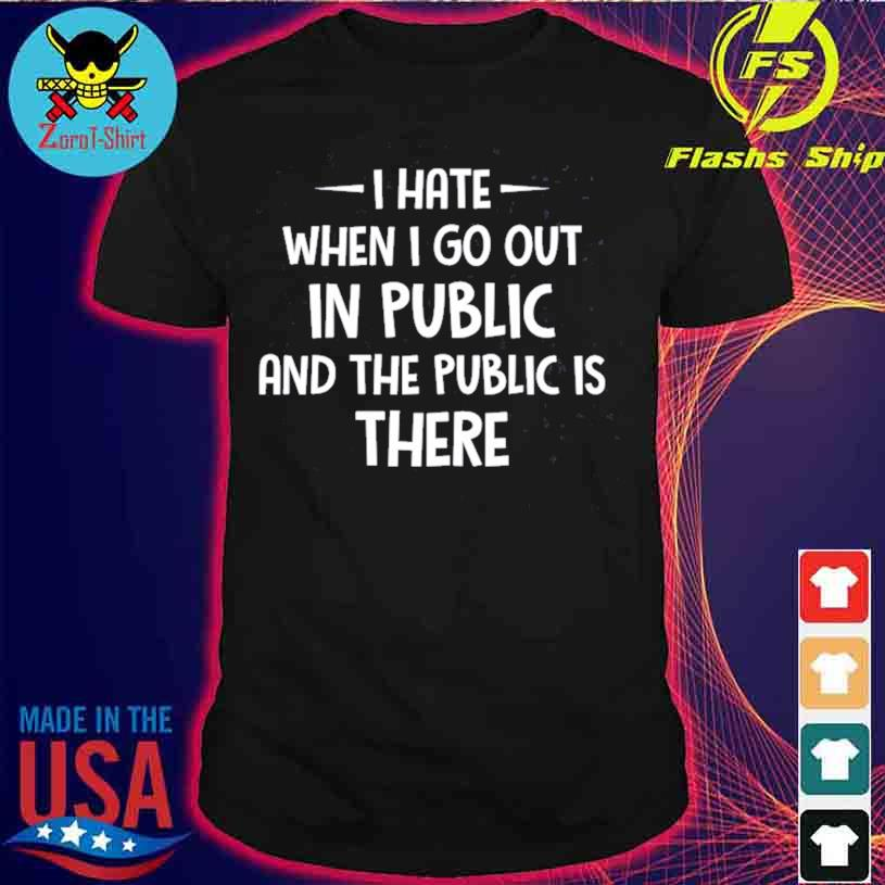 I Hate It When I Go Out In Public And The Public Is There Shirt