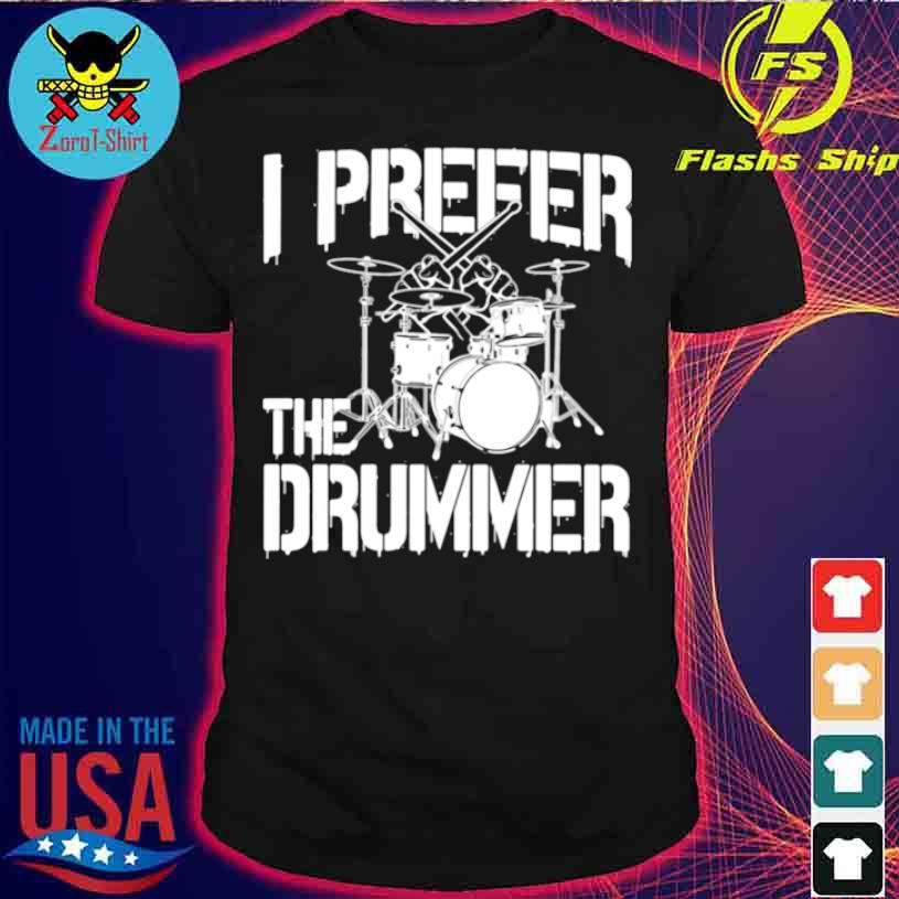 I Prefer The Drummer Shirt