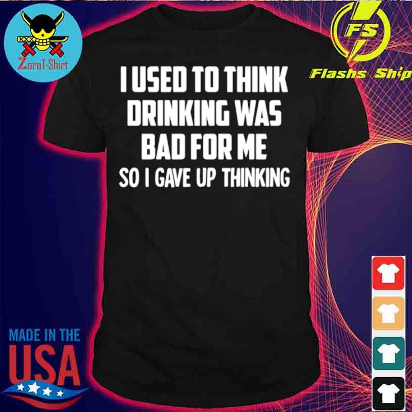 I Used To Think Drinking Was Bad For Me So I Gave Up Thinking Shirt
